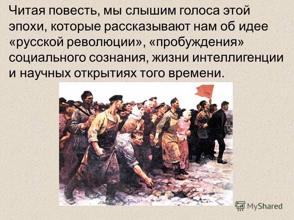 Читая повесть, мы слышим голоса этой эпохи, которые рассказывают нам об идее «русской революции», «пробуждения» социального сознания, жизни интеллигенции и научных открытиях того времени.