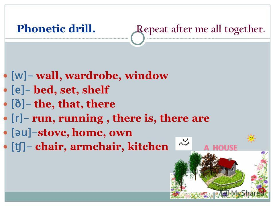 Phonetic drill. Repeat after me all together. [w]- wall, wardrobe, window [e]- bed, set, shelf [ð]- the, that, there [r]- run, running, there is, there are [ǝu]- stove, home, own [ʧ]- chair, armchair, kitchen