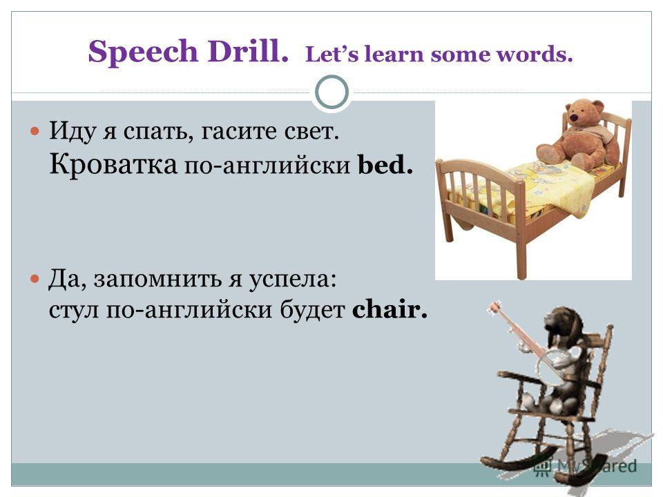 Speech Drill. Lets learn some words. Иду я спать, гасите свет. Кроватка по-английски bed. Да, запомнить я успела: стул по-английски будет chair.