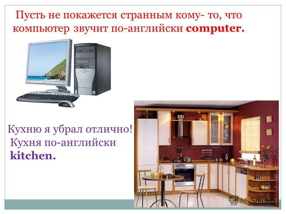 Пусть не покажется странным кому- то, что компьютер звучит по-английски computer. Кухню я убрал отлично! Кухня по-английски kitchen.
