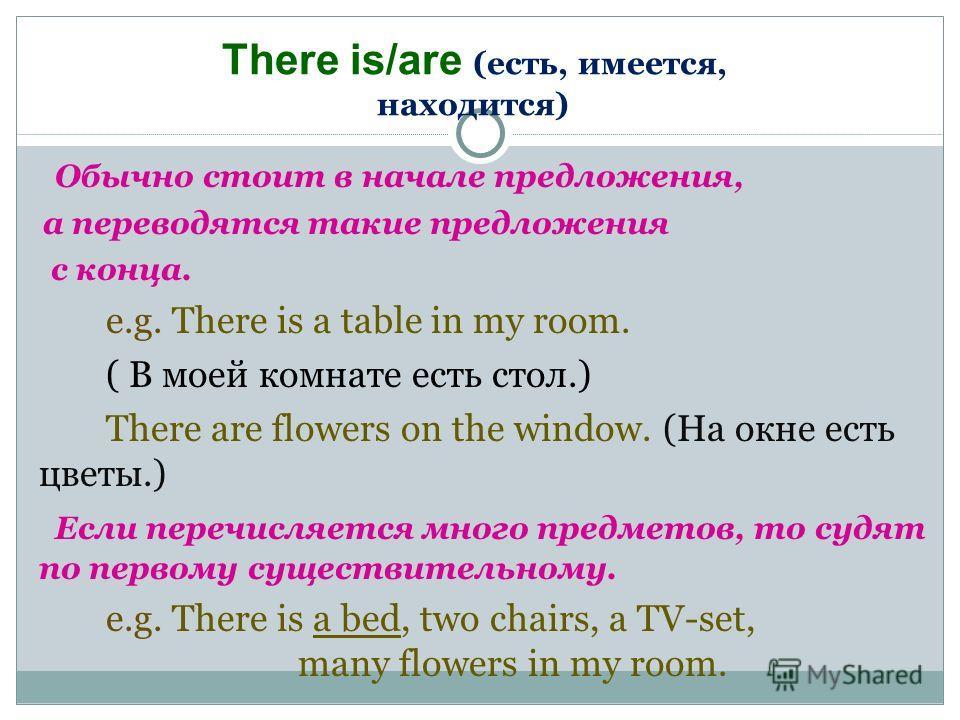 Обычно стоит в начале предложения, а переводятся такие предложения с конца. e.g. There is a table in my room. ( В моей комнате есть стол.) There are flowers on the window. (На окне есть цветы.) Если перечисляется много предметов, то судят по первому