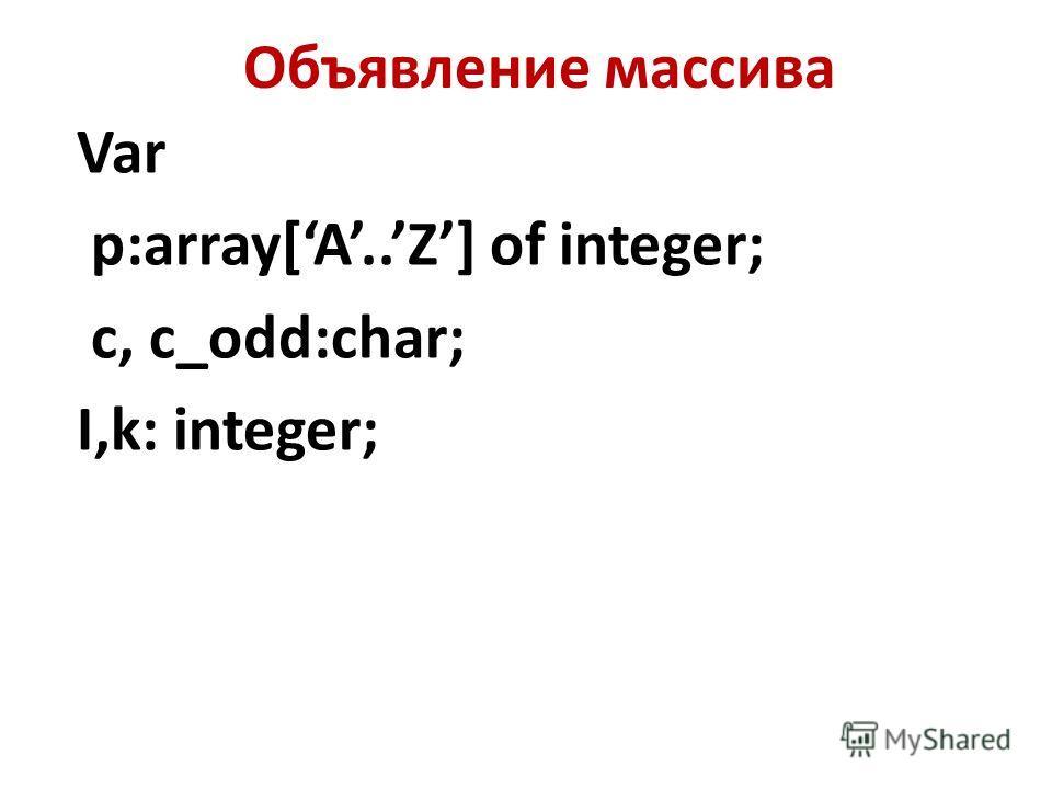 Объявление массива Var p:array[A..Z] of integer; c, c_odd:char; I,k: integer;