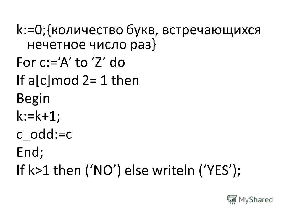 k:=0;{количество букв, встречающихся нечетное число раз} For c:=A to Z do If a[c]mod 2= 1 then Begin k:=k+1; c_odd:=c End; If k>1 then (NO) else writeln (YES);
