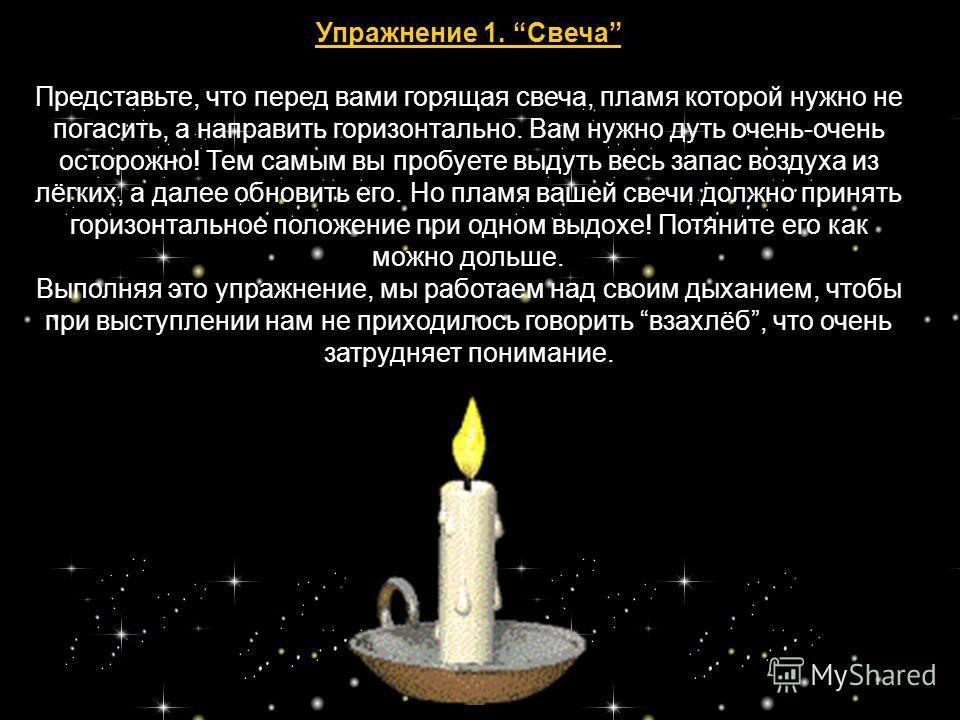 Упражнение 1. Свеча Представьте, что перед вами горящая свеча, пламя которой нужно не погасить, а направить горизонтально. Вам нужно дуть очень-очень осторожно! Тем самым вы пробуете выдуть весь запас воздуха из лёгких, а далее обновить его. Но пламя