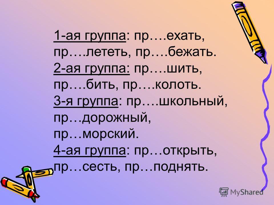 1-ая группа: пр….ехать, пр….лететь, пр….бежать. 2-ая группа: пр….шить, пр….бить, пр….колоть. 3-я группа: пр….школьный, пр…дорожный, пр…морский. 4-ая группа: пр…открыть, пр…сесть, пр…поднять.