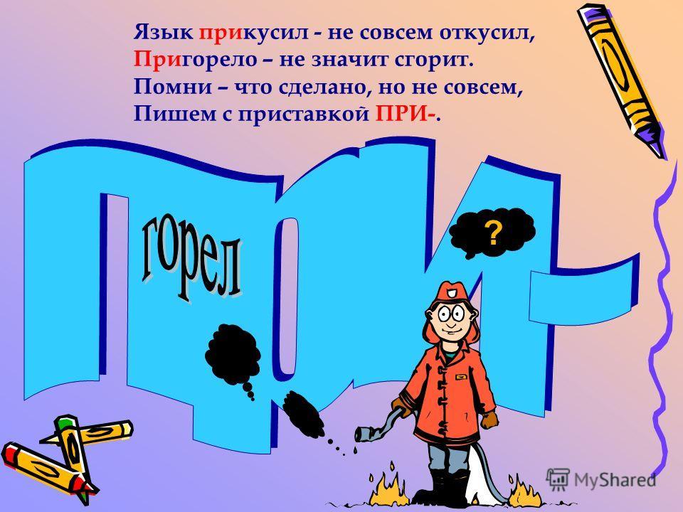 Язык прикусил - не совсем откусил, Пригорело – не значит сгорит. Помни – что сделано, но не совсем, Пишем с приставкой ПРИ-. ?