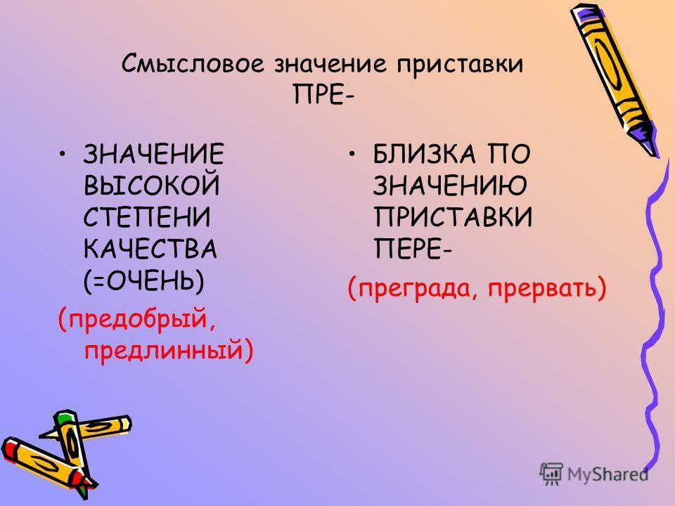 Смысловое значение приставки ПРЕ- ЗНАЧЕНИЕ ВЫСОКОЙ СТЕПЕНИ КАЧЕСТВА (=ОЧЕНЬ) (предобрый, предлинный) БЛИЗКА ПО ЗНАЧЕНИЮ ПРИСТАВКИ ПЕРЕ- (преграда, прервать)