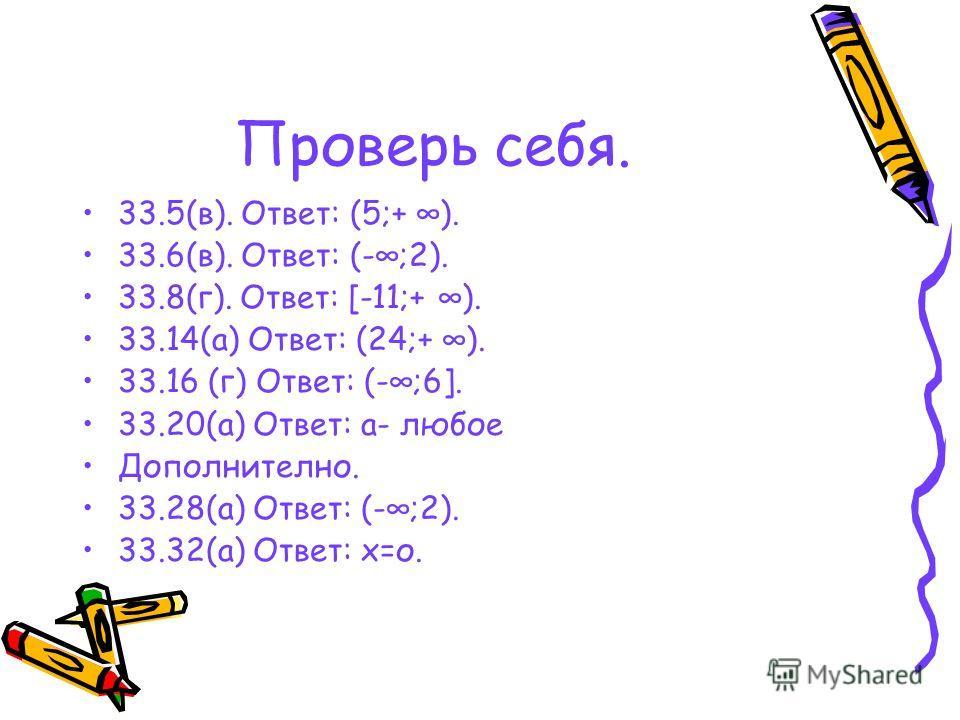 Проверь себя. 33.5(в). Ответ: (5;+ ). 33.6(в). Ответ: (-;2). 33.8(г). Ответ: [-11;+ ). 33.14(а) Ответ: (24;+ ). 33.16 (г) Ответ: (-;6]. 33.20(а) Ответ: а- любое Дополнително. 33.28(а) Ответ: (-;2). 33.32(а) Ответ: х=о.