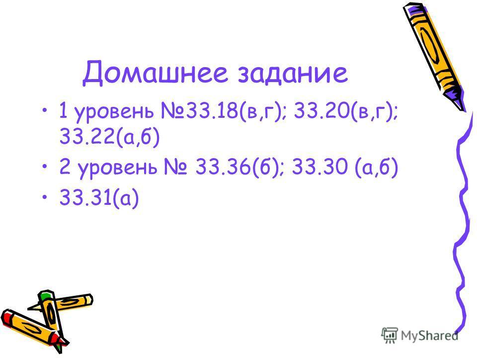 Домашнее задание 1 уровень 33.18(в,г); 33.20(в,г); 33.22(а,б) 2 уровень 33.36(б); 33.30 (а,б) 33.31(а)
