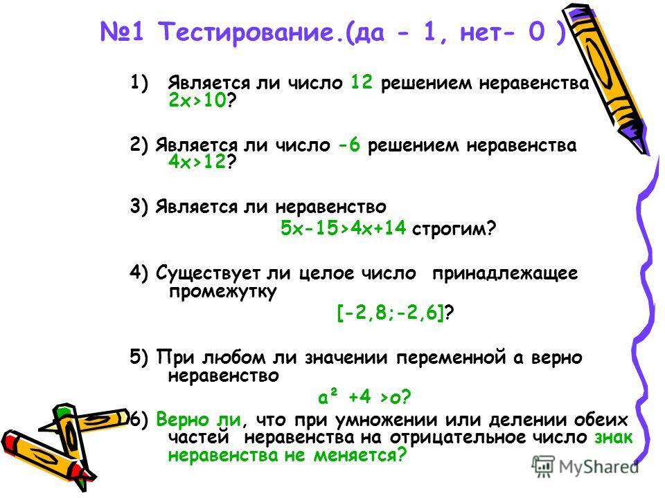 1 Тестирование.(да - 1, нет- 0 ) 1)Является ли число 12 решением неравенства 2х>10? 2) Является ли число -6 решением неравенства 4х>12? 3) Является ли неравенство 5х-15>4х+14 строгим? 4) Существует ли целое число принадлежащее промежутку [-2,8;-2,6]?