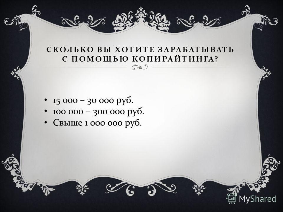 СКОЛЬКО ВЫ ХОТИТЕ ЗАРАБАТЫВАТЬ С ПОМОЩЬЮ КОПИРАЙТИНГА ? 15 000 – 30 000 руб. 100 000 – 300 000 руб. Свыше 1 000 000 руб.