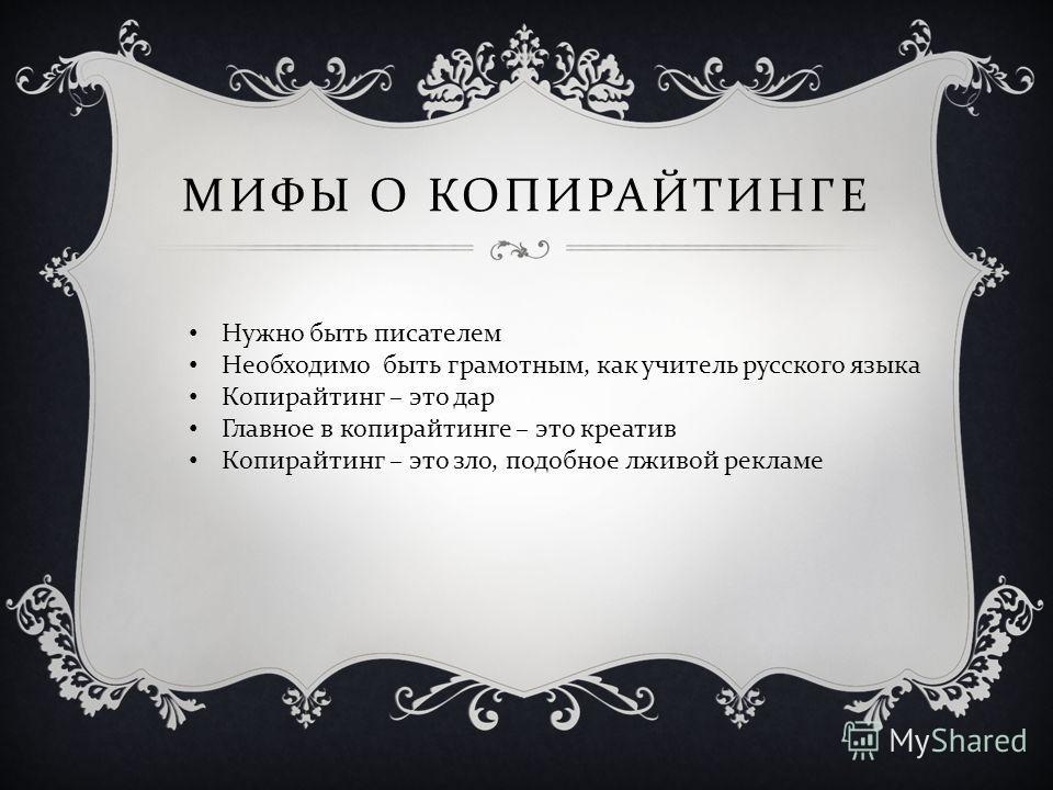 МИФЫ О КОПИРАЙТИНГЕ Нужно быть писателем Необходимо быть грамотным, как учитель русского языка Копирайтинг – это дар Главное в копирайтинге – это креатив Копирайтинг – это зло, подобное лживой рекламе