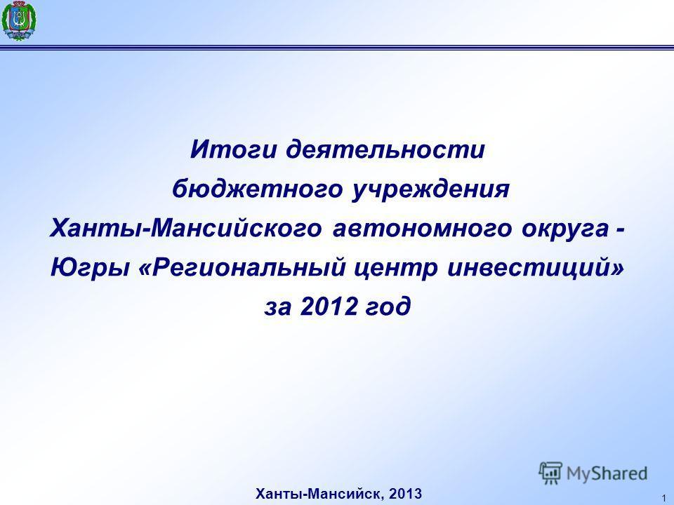 1 Итоги деятельности бюджетного учреждения Ханты-Мансийского автономного округа - Югры «Региональный центр инвестиций» за 2012 год Ханты-Мансийск, 2013