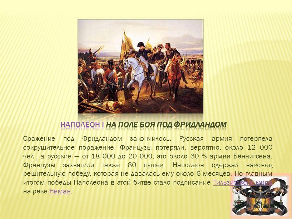 Сражение под Фридландом закончилось. Русская армия потерпела сокрушительное поражение. Французы потеряли, вероятно, около 12 000 чел., а русские от 18 000 до 20 000; это около 30 % армии Беннигсена. Французы захватили также 80 пушек. Наполеон одержал