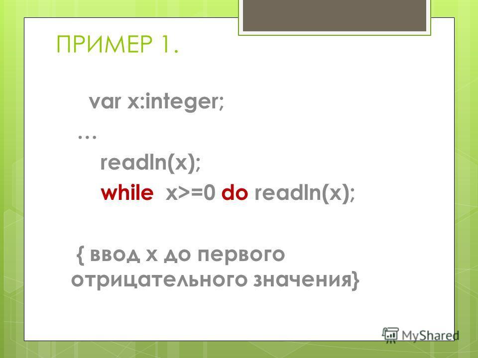ПРИМЕР 1. var x:integer; … readln(x); while x>=0 do readln(x); { ввод x до первого отрицательного значения}
