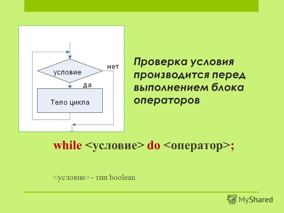 Проверка условия производится перед выполнением блока операторов while do ; - тип boolean