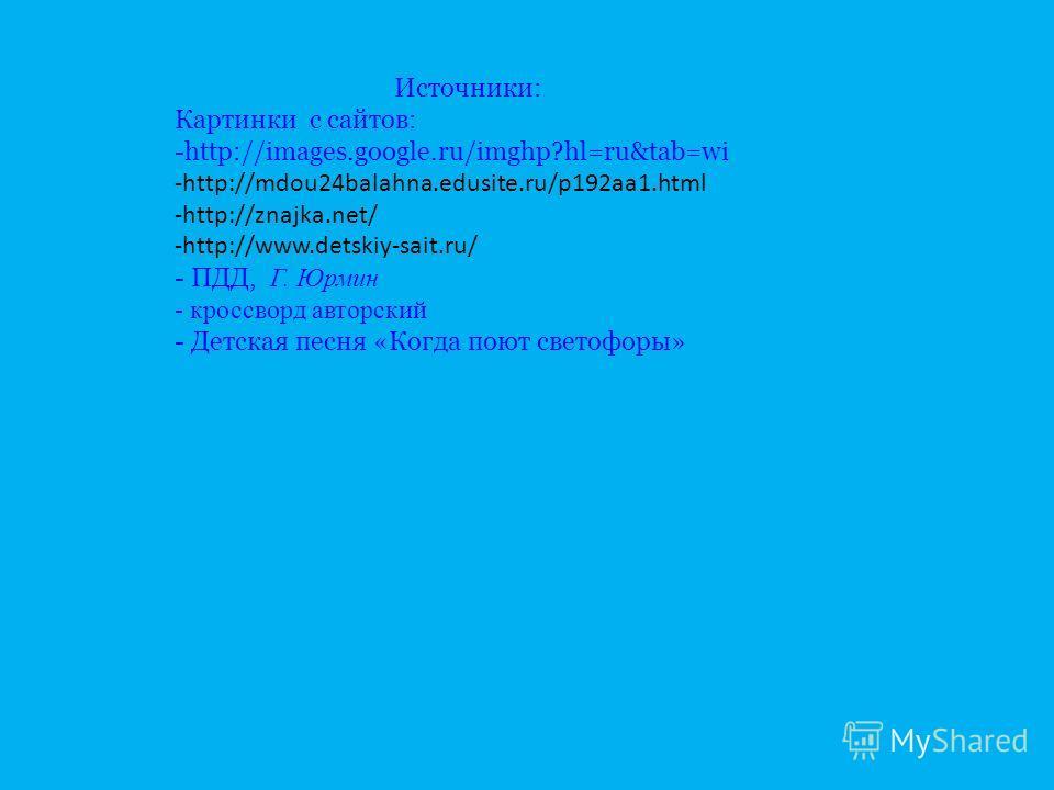 Источники: Картинки с сайтов: -http://images.google.ru/imghp?hl=ru&tab=wi -http://mdou24balahna.edusite.ru/p192aa1.html -http://znajka.net/ -http://www.detskiy-sait.ru/ - ПДД, Г. Юрмин - кроссворд авторский - Детская песня «Когда поют светофоры»