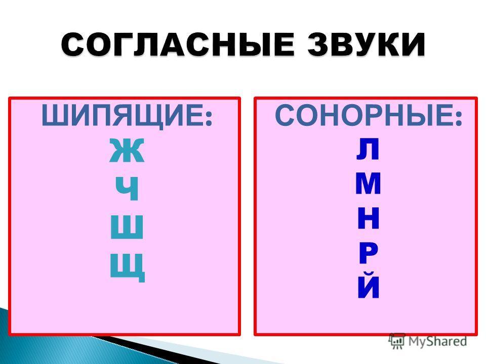 ШИПЯЩИЕ : Ж Ч Ш Щ СОНОРНЫЕ : Л М Н Р Й