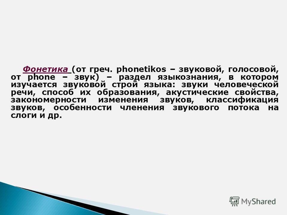 Фонетика (от греч. phonetikos – звуковой, голосовой, от phone – звук) – раздел языкознания, в котором изучается звуковой строй языка: звуки человеческой речи, способ их образования, акустические свойства, закономерности изменения звуков, классификаци