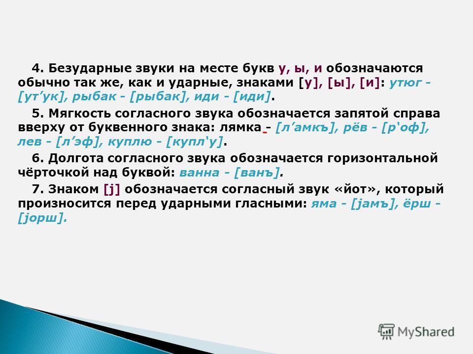 4. Безударные звуки на месте букв у, ы, и обозначаются обычно так же, как и ударные, знаками [у], [ы], [и]: утюг - [утук], рыбак - [рыбак], иди - [иди]. 5. Мягкость согласного звука обозначается запятой справа вверху от буквенного знака: лямка - [лам
