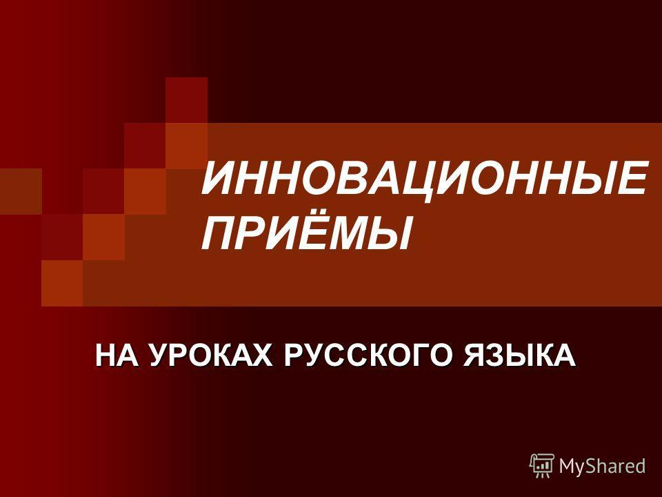 ИННОВАЦИОННЫЕ ПРИЁМЫ НА УРОКАХ РУССКОГО ЯЗЫКА НА УРОКАХ РУССКОГО ЯЗЫКА