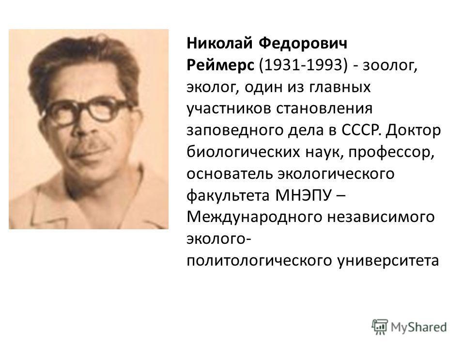 Николай Федорович Реймерс (1931-1993) - зоолог, эколог, один из главных участников становления заповедного дела в СССР. Доктор биологических наук, профессор, основатель экологического факультета МНЭПУ – Международного независимого эколого- политологи