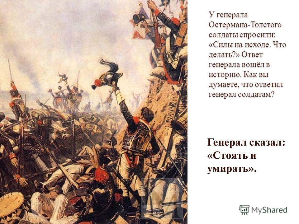 У генерала Остермана-Толстого солдаты спросили: «Силы на исходе. Что делать?» Ответ генерала вошёл в историю. Как вы думаете, что ответил генерал солдатам? Генерал сказал: «Стоять и умирать».