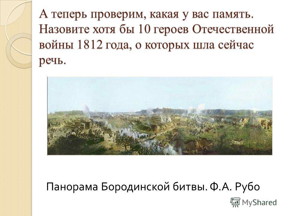 А теперь проверим, какая у вас память. Назовите хотя бы 10 героев Отечественной войны 1812 года, о которых шла сейчас речь. Панорама Бородинской битвы. Ф. А. Рубо