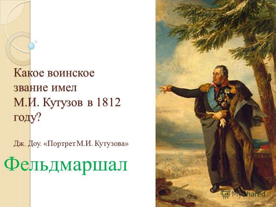 Какое воинское звание имел М.И. Кутузов в 1812 году? Дж. Доу. «Портрет М.И. Кутузова» Фельдмаршал