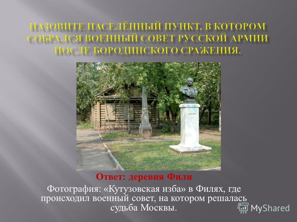 Ответ : деревня Фили Фотография : « Кутузовская изба » в Филях, где происходил военный совет, на котором решалась судьба Москвы.