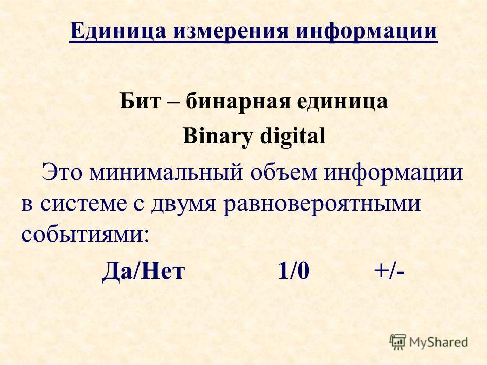 Единица измерения информации Бит – бинарная единица Binary digital Это минимальный объем информации в системе с двумя равновероятными событиями: Да/Нет1/0+/-