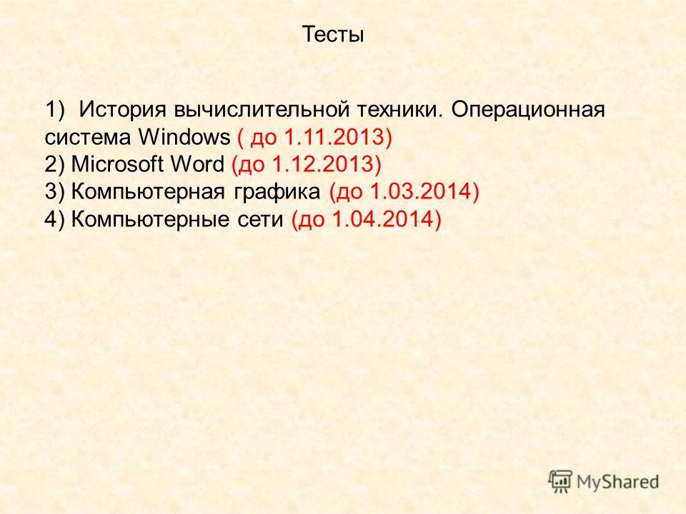 Тесты 1)История вычислительной техники. Операционная система Windows ( до 1.11.2013) 2) Microsoft Word (до 1.12.2013) 3) Компьютерная графика (до 1.03.2014) 4) Компьютерные сети (до 1.04.2014)