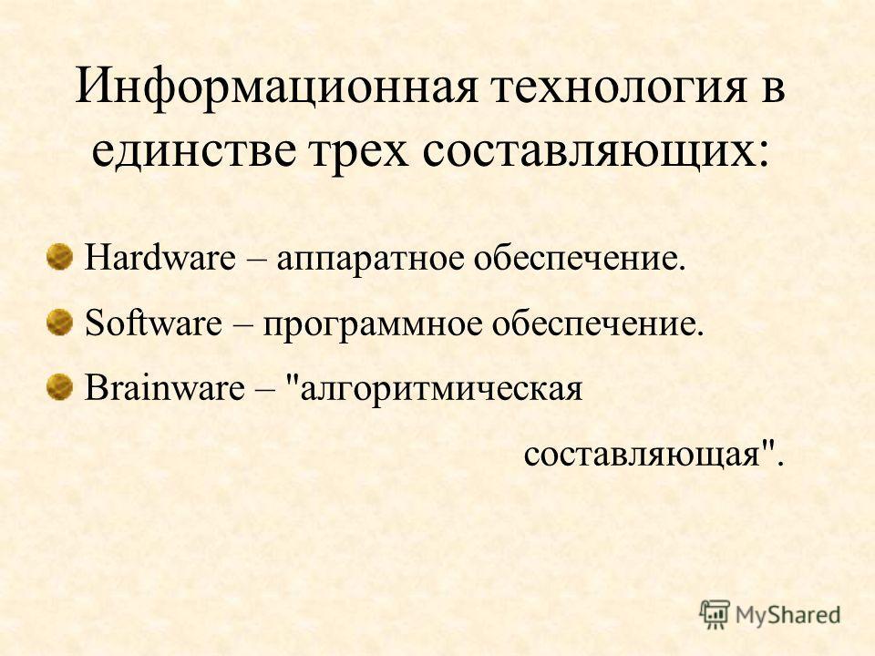 Информационная технология в единстве трех составляющих: Hardware – аппаратное обеспечение. Software – программное обеспечение. Brainware – алгоритмическая составляющая.