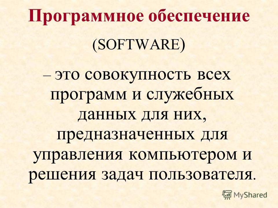 Программное обеспечение (SOFTWARE ) – это совокупность всех программ и служебных данных для них, предназначенных для управления компьютером и решения задач пользователя.