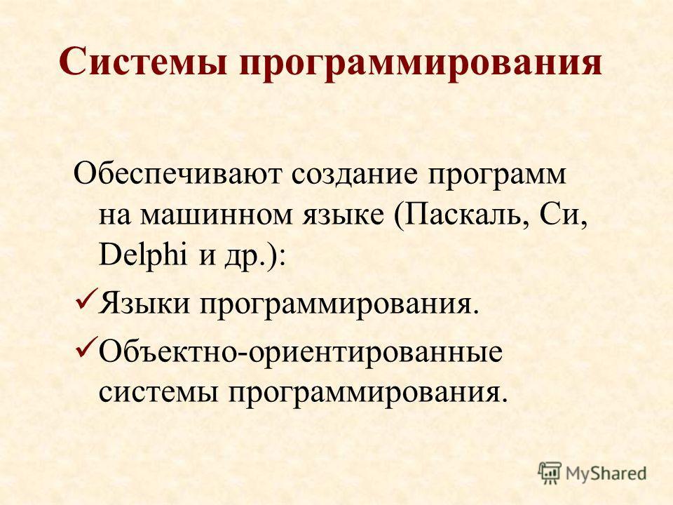 Системы программирования Обеспечивают создание программ на машинном языке (Паскаль, Си, Delphi и др.): Языки программирования. Объектно-ориентированные системы программирования.