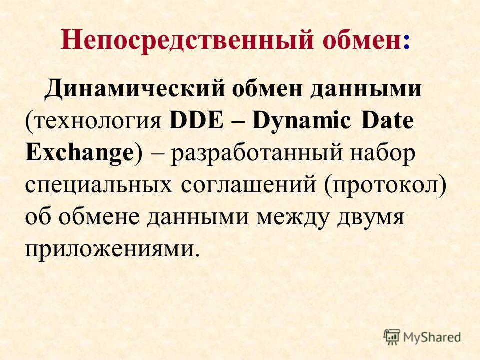 Непосредственный обмен: Динамический обмен данными (технология DDE – Dynamic Date Exchange) – разработанный набор специальных соглашений (протокол) об обмене данными между двумя приложениями.