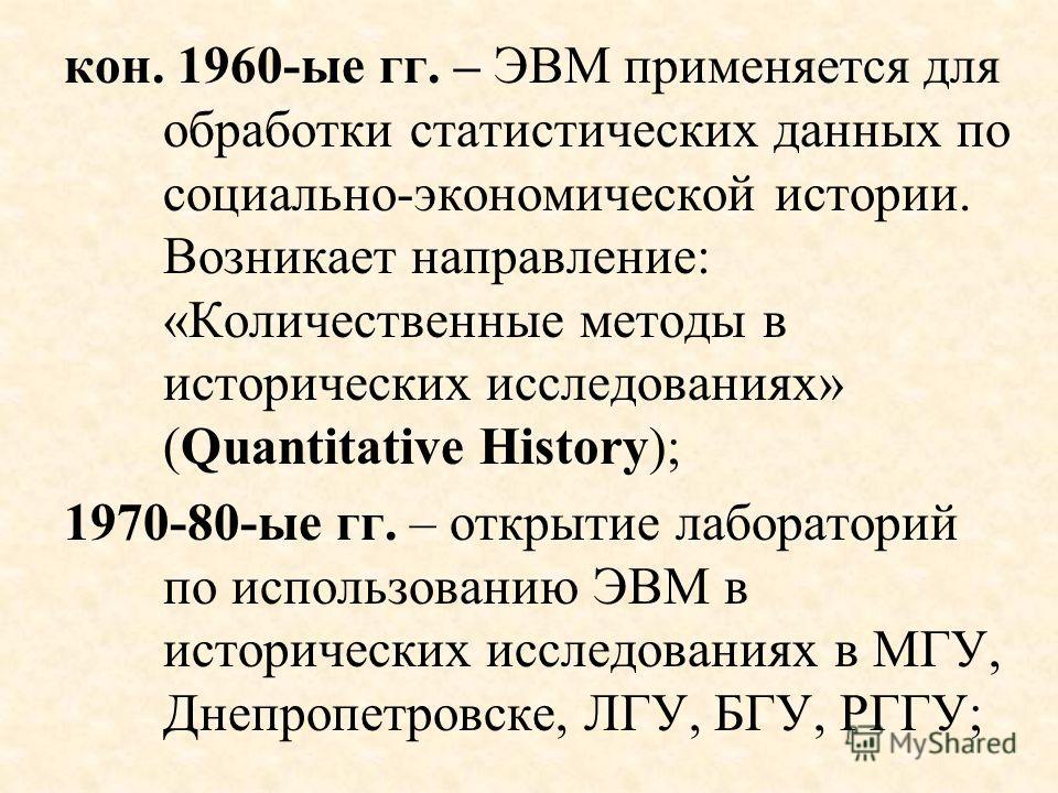 кон. 1960-ые гг. – ЭВМ применяется для обработки статистических данных по социально-экономической истории. Возникает направление: «Количественные методы в исторических исследованиях» (Quantitative History); 1970-80-ые гг. – открытие лабораторий по ис