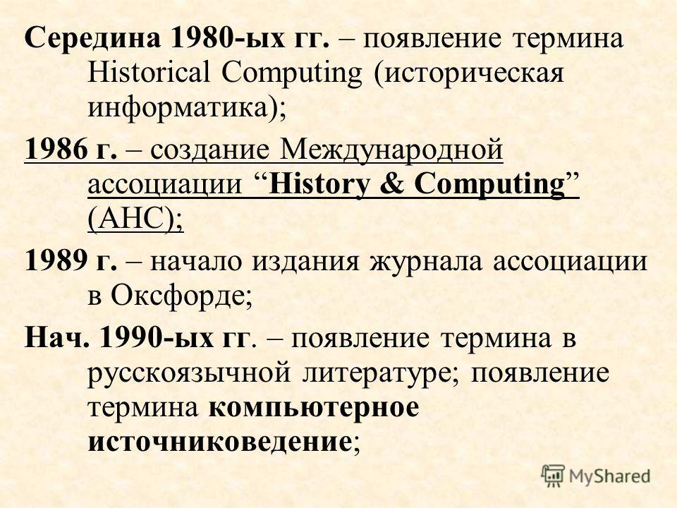 Середина 1980-ых гг. – появление термина Historical Computing (историческая информатика); 1986 г. – создание Международной ассоциации History & Computing (АНС); 1989 г. – начало издания журнала ассоциации в Оксфорде; Нач. 1990-ых гг. – появление терм