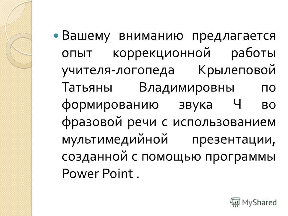 Вашему вниманию предлагается опыт коррекционной работы учителя - логопеда Крылеповой Татьяны Владимировны по формированию звука Ч во фразовой речи с использованием мультимедийной презентации, созданной с помощью программы Power Point.
