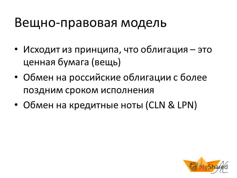 Вещно-правовая модель Исходит из принципа, что облигация – это ценная бумага (вещь) Обмен на российские облигации с более поздним сроком исполнения Обмен на кредитные ноты (CLN & LPN)