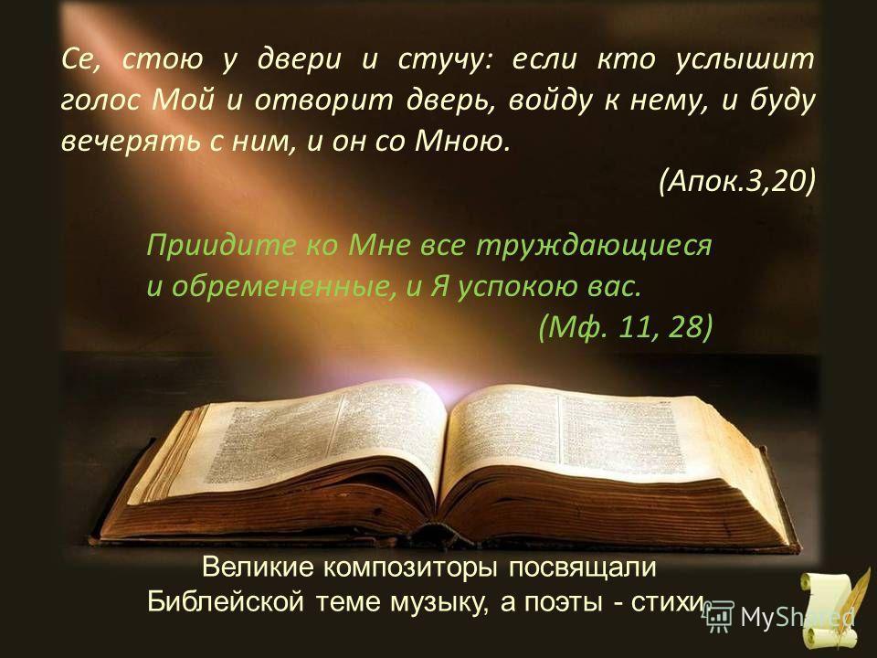 Великие композиторы посвящали Библейской теме музыку, а поэты - стихи. Се, стою у двери и стучу: если кто услышит голос Мой и отворит дверь, войду к нему, и буду вечерять с ним, и он со Мною. (Апок.3,20) Приидите ко Мне все труждающиеся и обремененны