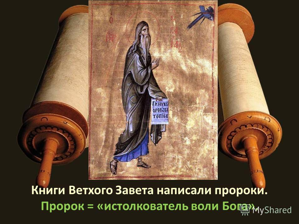 Книги Ветхого Завета написали пророки. Пророк = «истолкователь воли Бога».