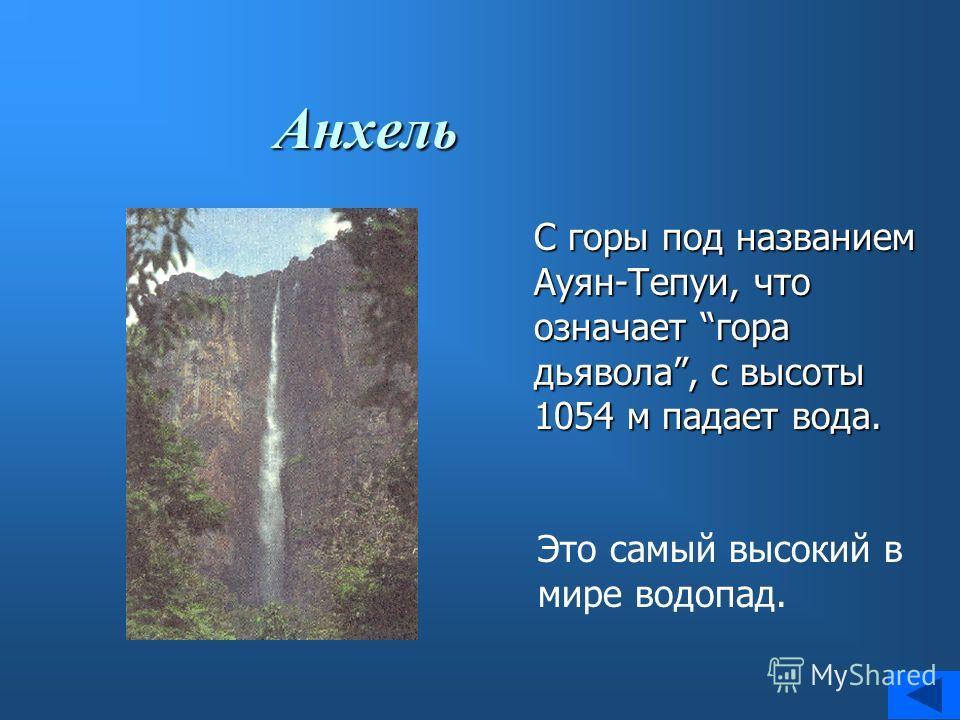 Анхель С горы под названием Ауян-Тепуи, что означает гора дьявола, с высоты 1054 м падает вода. Это самый высокий в мире водопад.