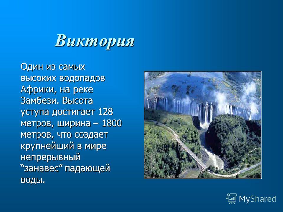 Виктория Один из самых высоких водопадов Африки, на реке Замбези. Высота уступа достигает 128 метров, ширина – 1800 метров, что создает крупнейший в мире непрерывныйзанавес падающей воды.