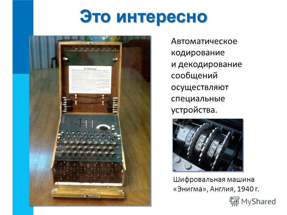 Это интересно Автоматическое кодирование и декодирование сообщений осуществляют специальные устройства. Шифровальная машина «Энигма», Англия, 1940 г.