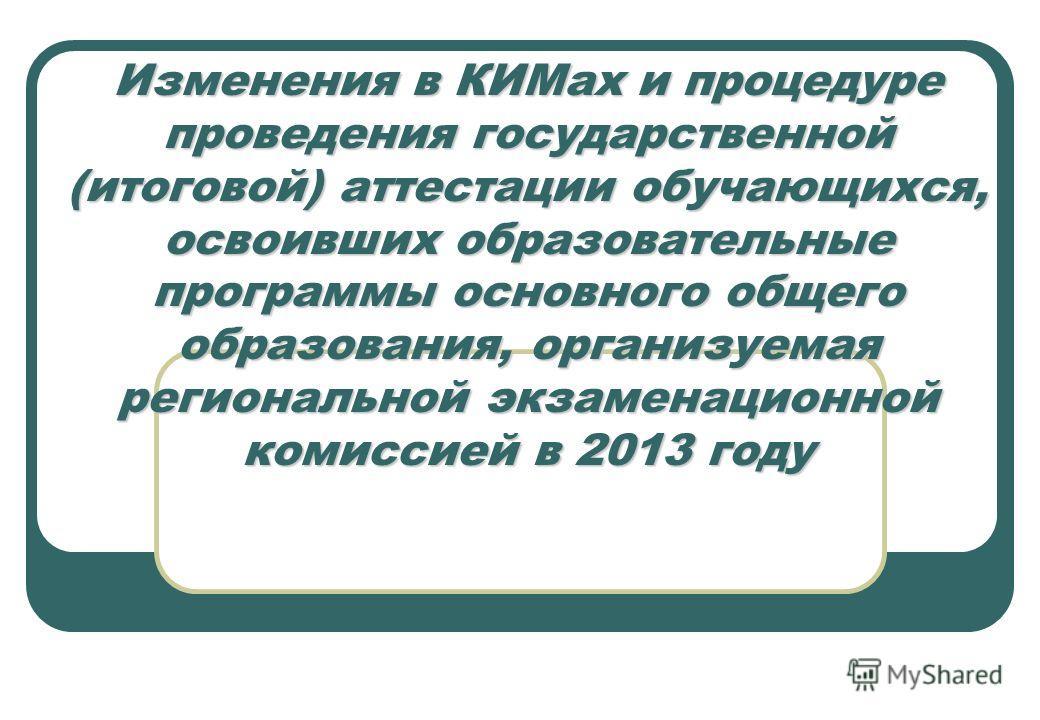 Изменения в КИМах и процедуре проведения государственной (итоговой) аттестации обучающихся, освоивших образовательные программы основного общего образования, организуемая региональной экзаменационной комиссией в 2013 году