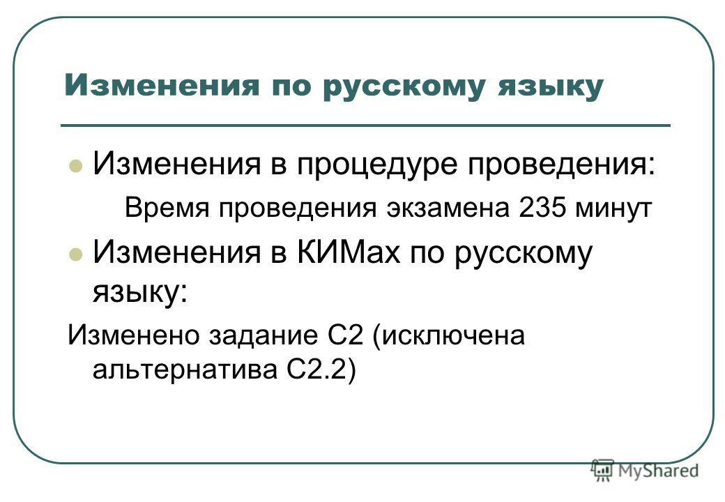Изменения по русскому языку Изменения в процедуре проведения: Время проведения экзамена 235 минут Изменения в КИМах по русскому языку: Изменено задание С2 (исключена альтернатива С2.2)