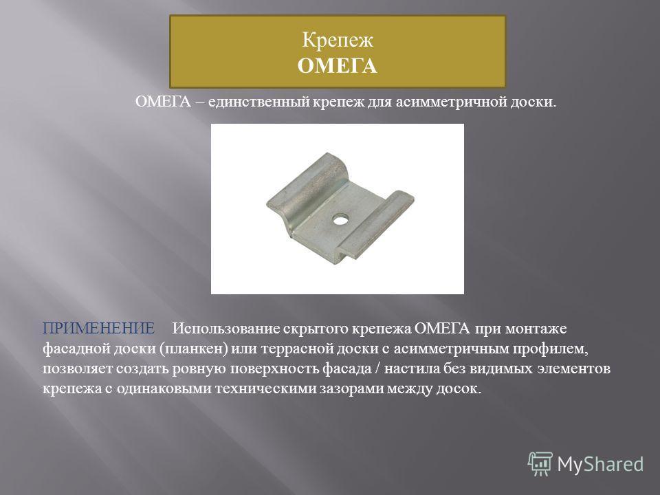 Крепеж ОМЕГА ПРИМЕНЕНИЕ Использование скрытого крепежа ОМЕГА при монтаже фасадной доски ( планкен ) или террасной доски с асимметричным профилем, позволяет создать ровную поверхность фасада / настила без видимых элементов крепежа с одинаковыми технич