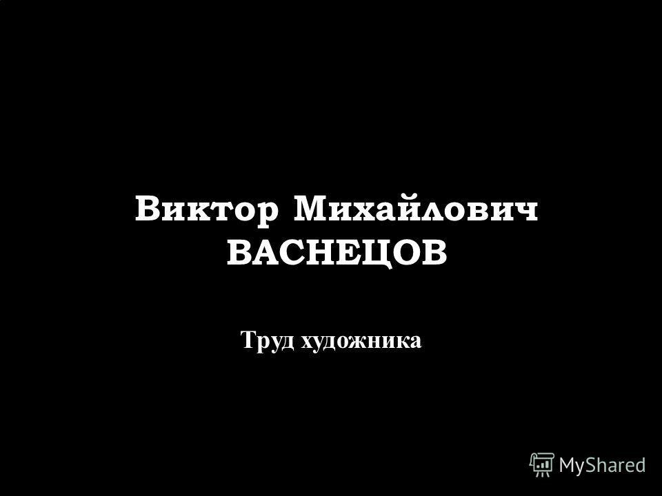 Виктор Михайлович ВАСНЕЦОВ Труд художника