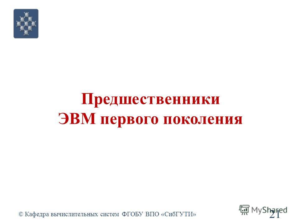 © Кафедра вычислительных систем ФГОБУ ВПО «СибГУТИ» 21 Предшественники ЭВМ первого поколения